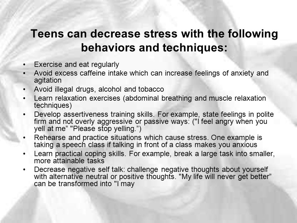 Teens can decrease stress with the following behaviors and techniques: Exercise and eat regularly Avoid excess caffeine intake which can increase feel