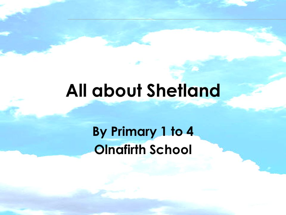 All about Shetland By Primary 1 to 4 Olnafirth School