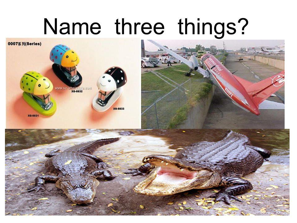 Name three things