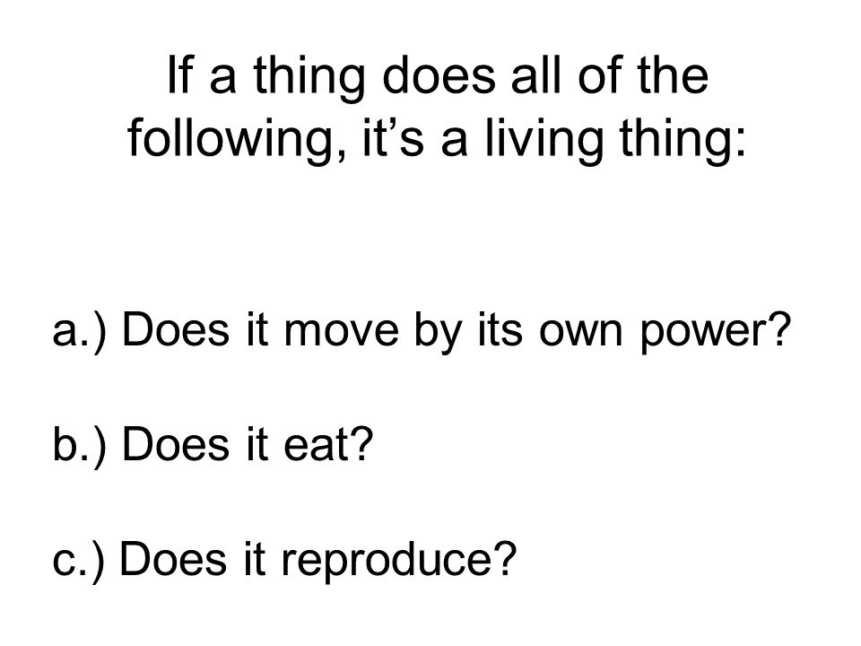 If a thing does all of the following, it's a living thing: a.) Does it move by its own power.