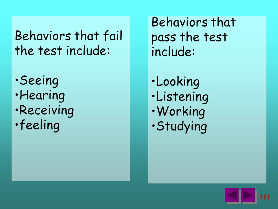 111 Behaviors that fail the test include: Seeing Hearing Receiving feeling Behaviors that pass the test include: Looking Listening Working Studying