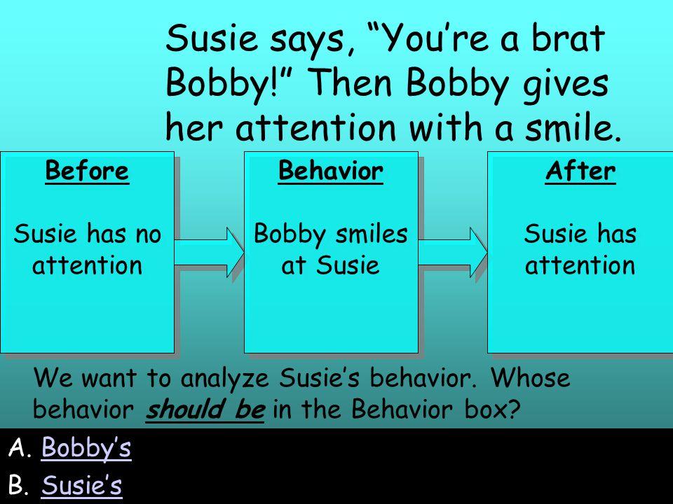 33 A.Bobby'sBobby's B.Susie'sSusie's We want to analyze Susie's behavior.