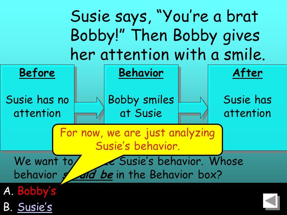 34 A.Bobby's B.Susie'sSusie's We want to analyze Susie's behavior.