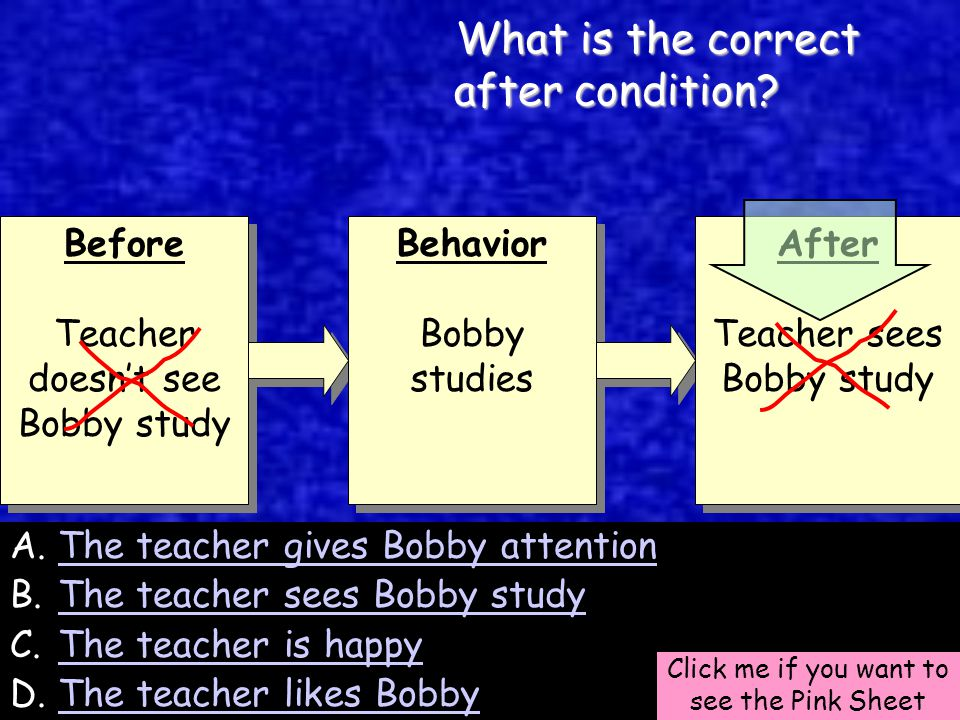 51 Before Teacher doesn't see Bobby study Before Teacher doesn't see Bobby study Behavior Bobby studies Behavior Bobby studies After Teacher sees Bobby study After Teacher sees Bobby study A.The teacher gives Bobby attentionThe teacher gives Bobby attention B.The teacher sees Bobby studyThe teacher sees Bobby study C.The teacher is happyThe teacher is happy D.The teacher likes BobbyThe teacher likes Bobby Click me if you want to see the Pink Sheet What is the correct after condition.