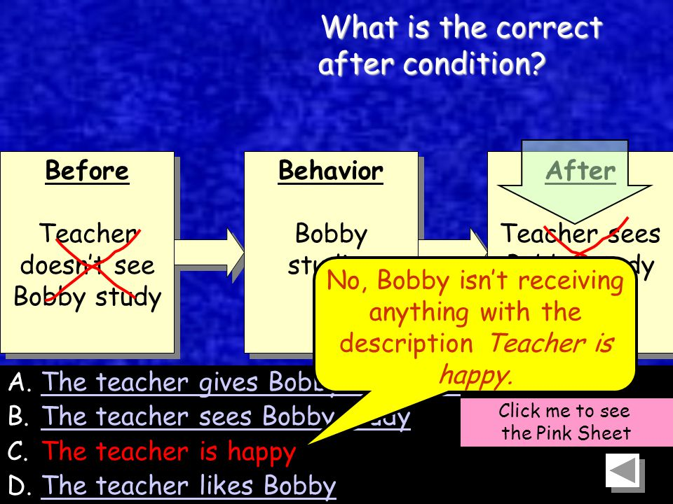 54 Before Teacher doesn't see Bobby study Before Teacher doesn't see Bobby study Behavior Bobby studies Behavior Bobby studies After Teacher sees Bobby study After Teacher sees Bobby study A.The teacher gives Bobby attentionThe teacher gives Bobby attention B.The teacher sees Bobby studyThe teacher sees Bobby study C.The teacher is happy D.The teacher likes BobbyThe teacher likes Bobby Click me to see the Pink Sheet What is the correct after condition.