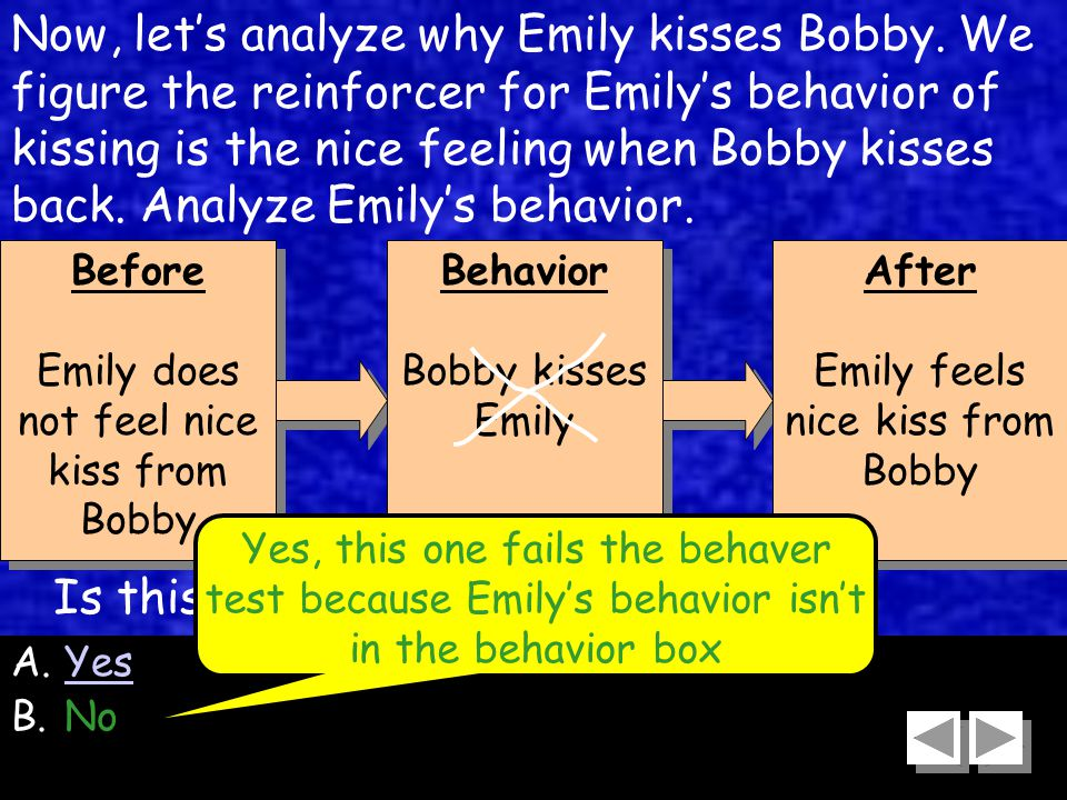 59 Before Emily does not feel nice kiss from Bobby Before Emily does not feel nice kiss from Bobby Behavior Bobby kisses Emily Behavior Bobby kisses Emily After Emily feels nice kiss from Bobby After Emily feels nice kiss from Bobby Now, let's analyze why Emily kisses Bobby.