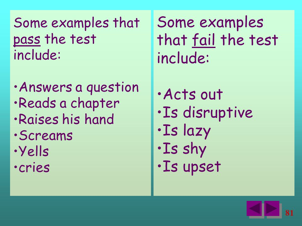 81 Some examples that pass the test include: Answers a question Reads a chapter Raises his hand Screams Yells cries Some examples that fail the test include: Acts out Is disruptive Is lazy Is shy Is upset