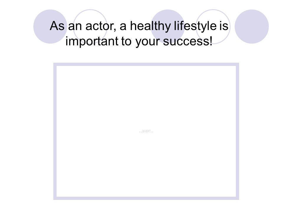 As an actor, a healthy lifestyle is important to your success!