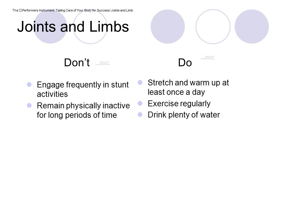 Joints and Limbs Stretch and warm up at least once a day Exercise regularly Drink plenty of water Engage frequently in stunt activities Remain physically inactive for long periods of time The Performers Instrument: Taking Care of Your Body for Success/ Joints and Limb Don'tDo