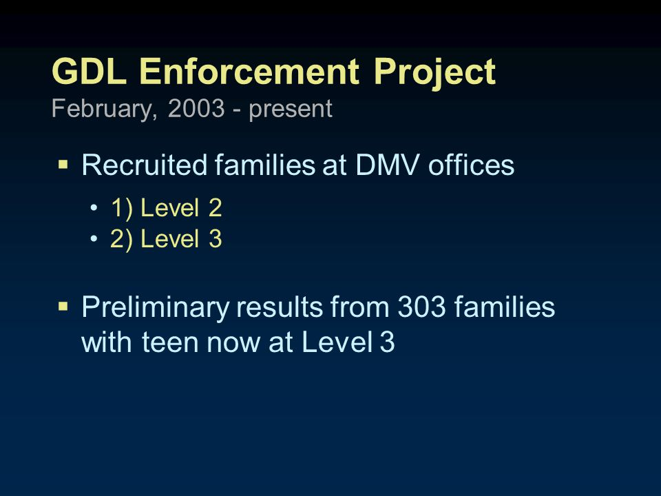 GDL Enforcement Project February, 2003 - present  Recruited families at DMV offices 1) Level 2 2) Level 3  Preliminary results from 303 families with teen now at Level 3