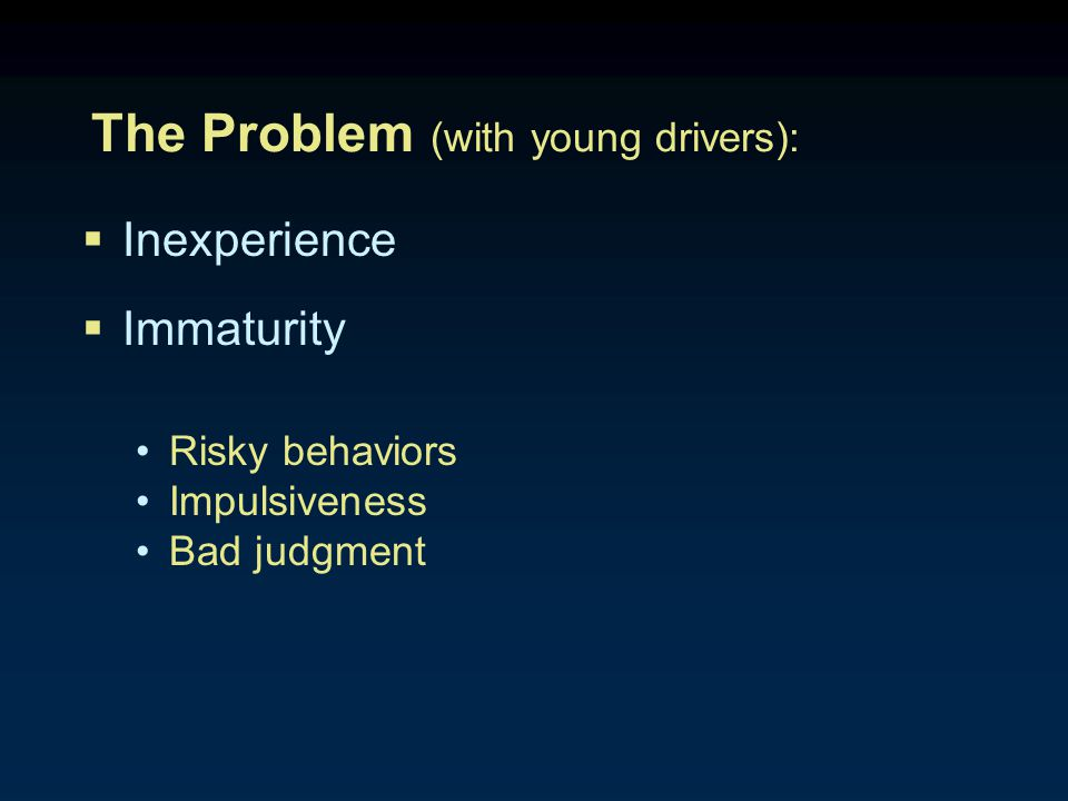 The Problem (with young drivers):  Inexperience  Immaturity Risky behaviors Impulsiveness Bad judgment
