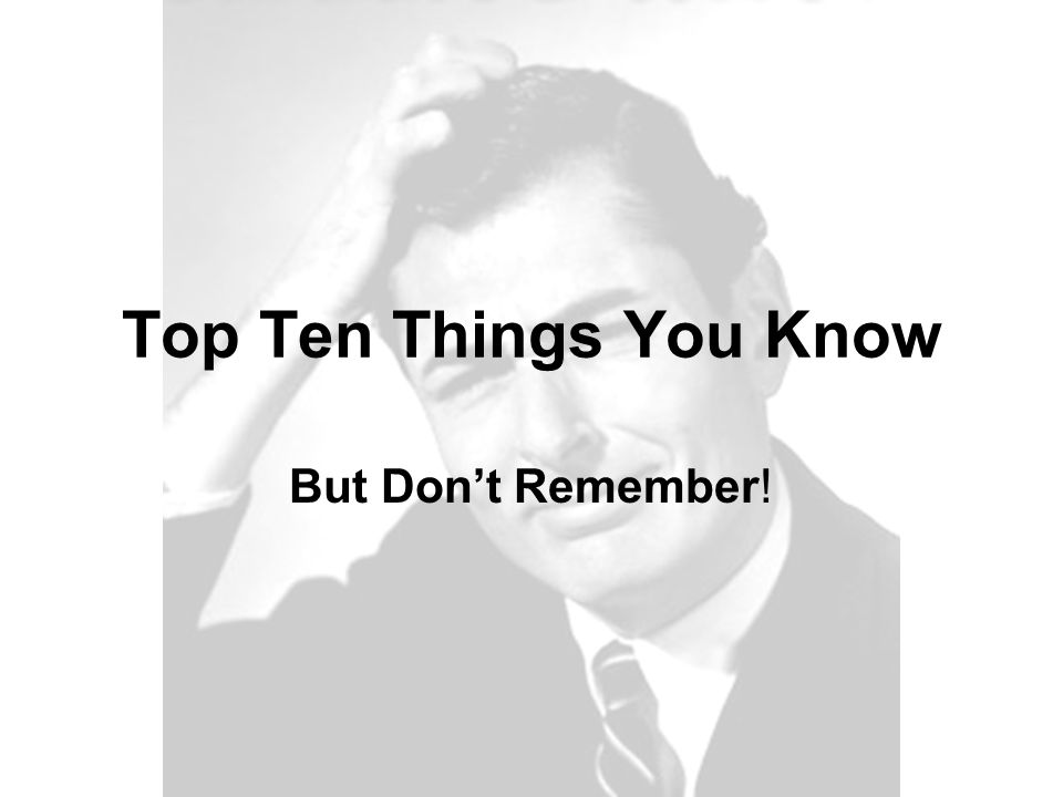 Top Ten Things You Know But Don't Remember!