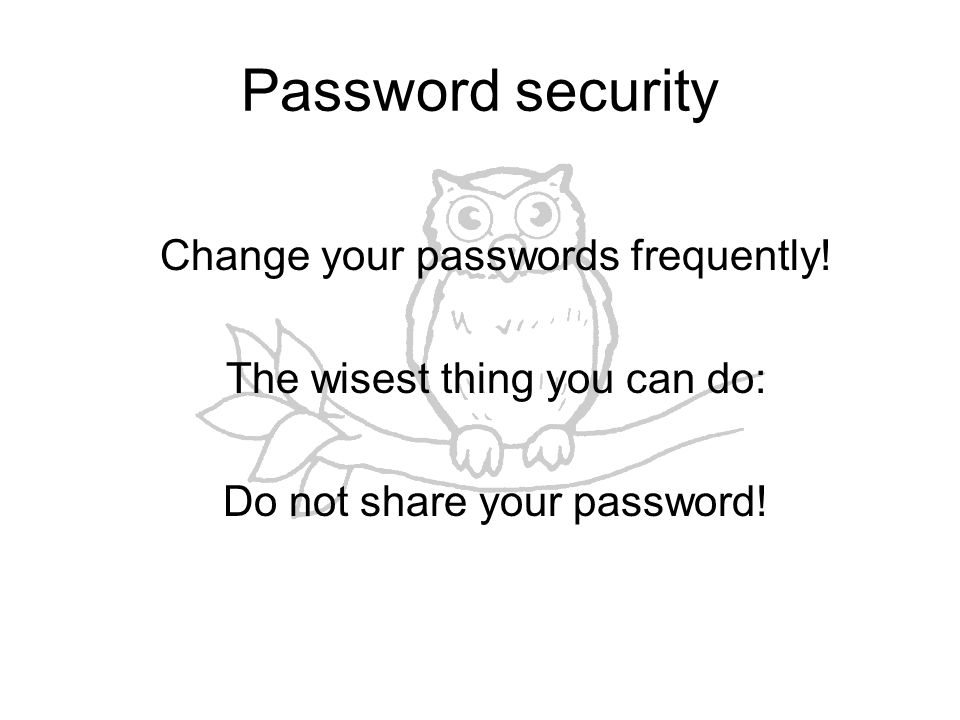 Password security Change your passwords frequently.