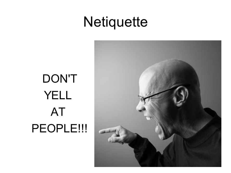 Netiquette DON T YELL AT PEOPLE!!!