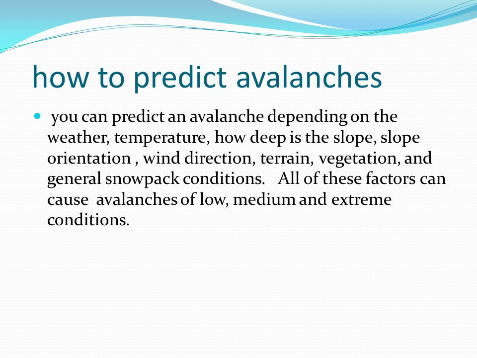 how to predict avalanches you can predict an avalanche depending on the weather, temperature, how deep is the slope, slope orientation, wind direction, terrain, vegetation, and general snowpack conditions.