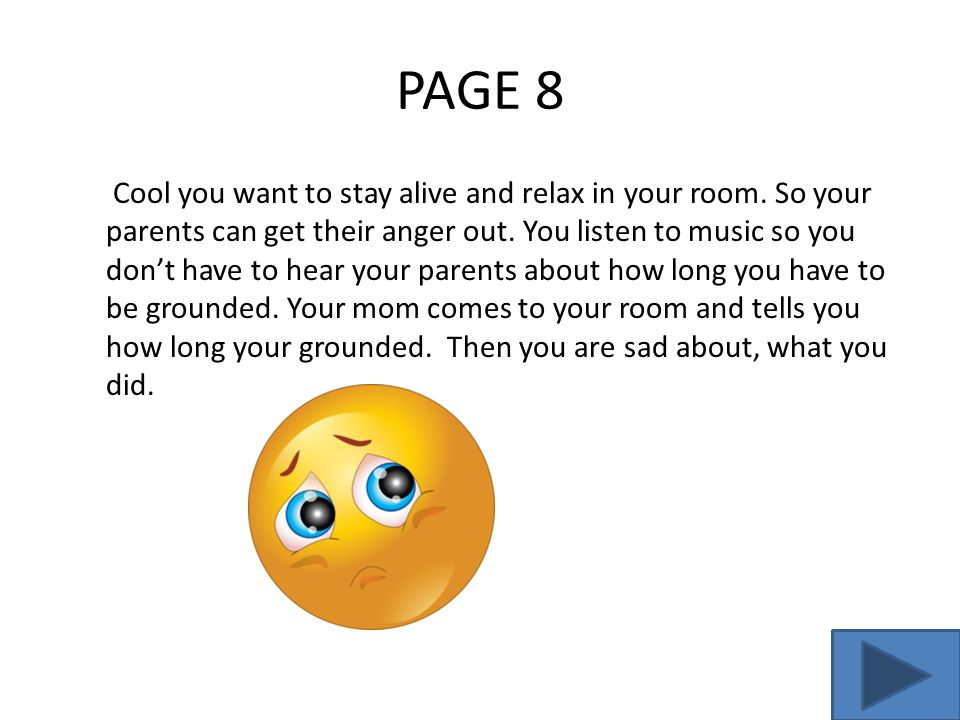PAGE 8 Cool you want to stay alive and relax in your room. So your parents can get their anger out. You listen to music so you don't have to hear your