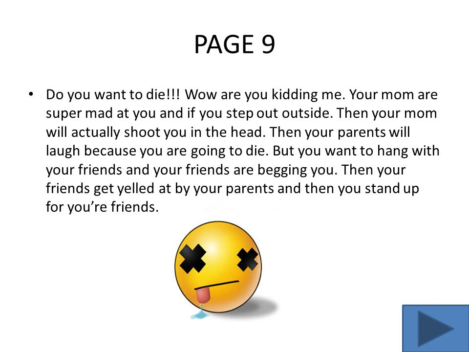 PAGE 9 Do you want to die!!! Wow are you kidding me. Your mom are super mad at you and if you step out outside. Then your mom will actually shoot you