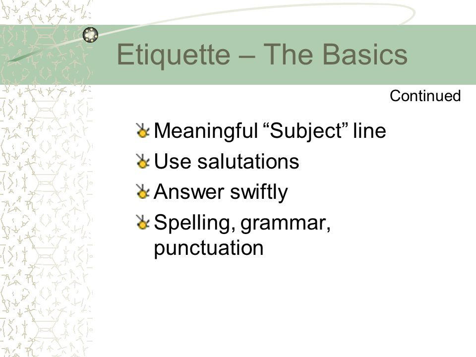 "Etiquette – The Basics Meaningful ""Subject"" line Use salutations Answer swiftly Spelling, grammar, punctuation Continued"