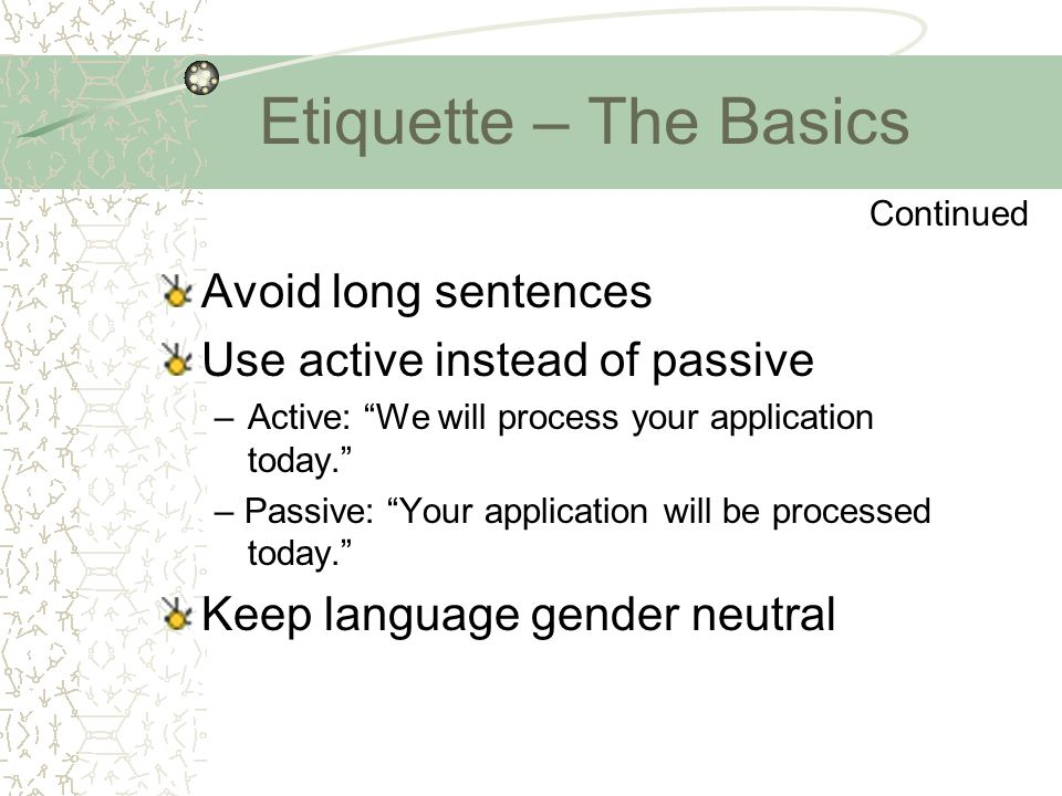 "Etiquette – The Basics Avoid long sentences Use active instead of passive –Active: ""We will process your application today."" – Passive: ""Your applicat"