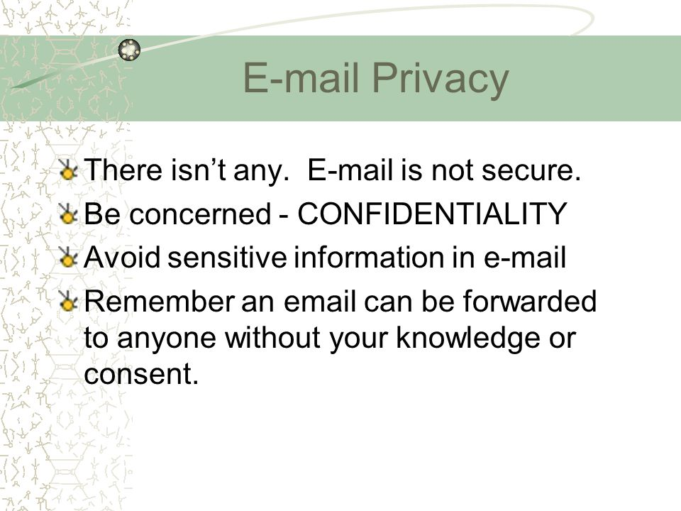 E-mail Privacy There isn't any. E-mail is not secure. Be concerned - CONFIDENTIALITY Avoid sensitive information in e-mail Remember an email can be fo
