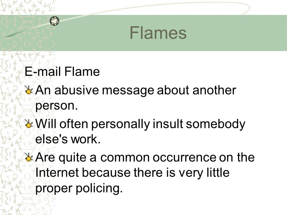 Flames E-mail Flame An abusive message about another person. Will often personally insult somebody else's work. Are quite a common occurrence on the I