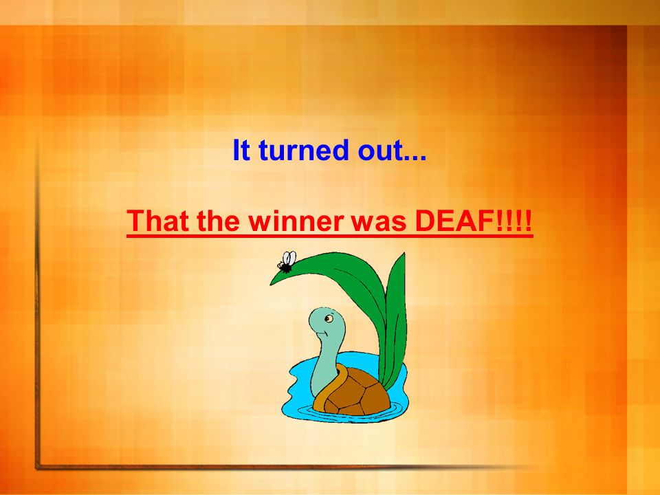 It turned out... That the winner was DEAF!!!!