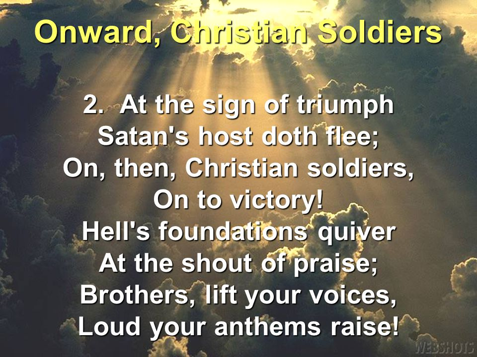 2. At the sign of triumph Satan s host doth flee; On, then, Christian soldiers, On to victory.