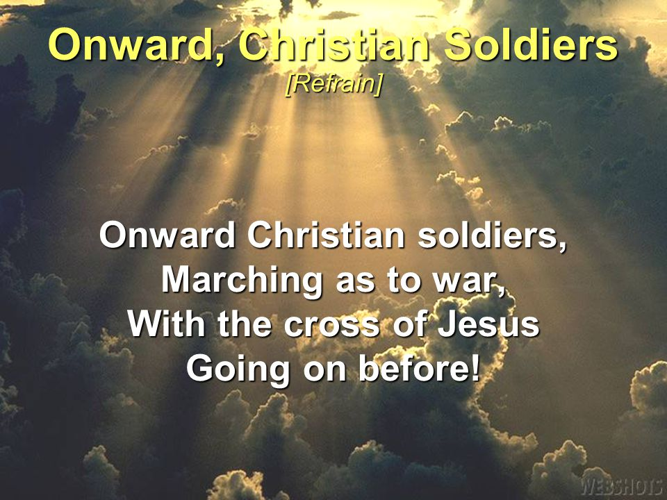 Onward Christian soldiers, Marching as to war, With the cross of Jesus Going on before.