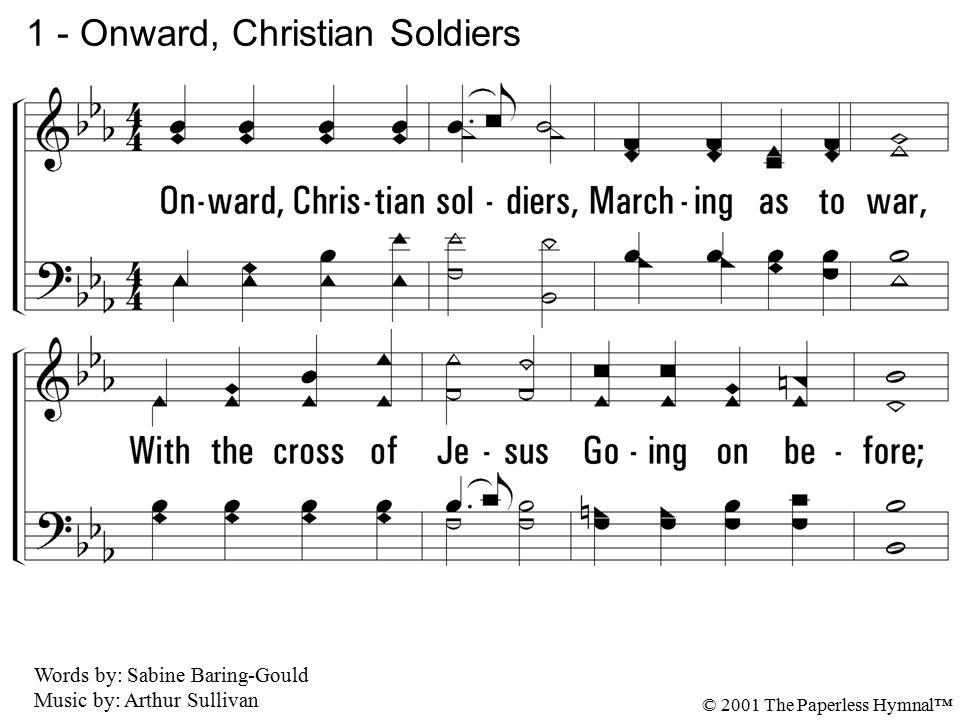 1. Onward, Christian soldiers, Marching as to war, With the cross of Jesus Going on before; Christ, the royal Master, Leads against the foe; Forward i