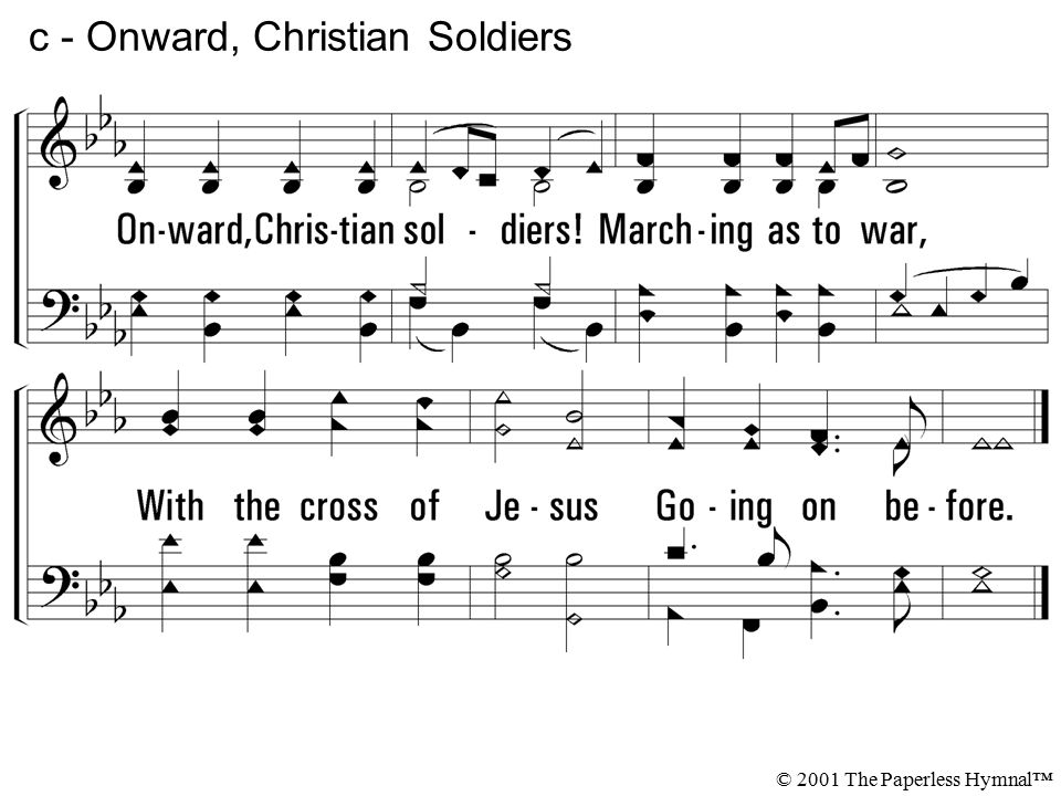Onward, Christian soldiers. Marching as to war, With the cross of Jesus Going on before.
