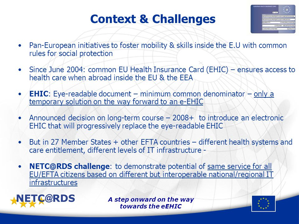 A step onward on the way towards the eEHIC Project at a Glance Consortium of 28 partners from 16 EU/EFTA countries : Austria, Bulgaria, Czech Republic, Finland, France, Germany, Greece, Hungary, Italy, Liechtenstein, Norway, Poland, Romania, Slovak Republic, Slovenia Partners: statutory health insurance institutions, technical or economical organisations, hospitals, health practitioners associations.