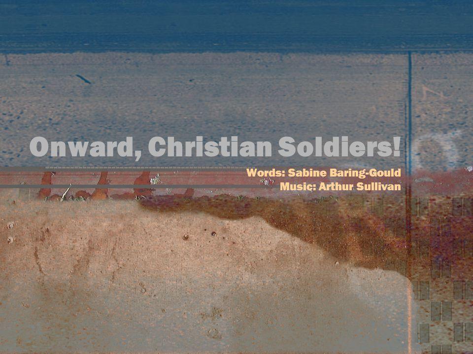 Onward, Christian Soldiers! Words: Sabine Baring-Gould Music: Arthur Sullivan