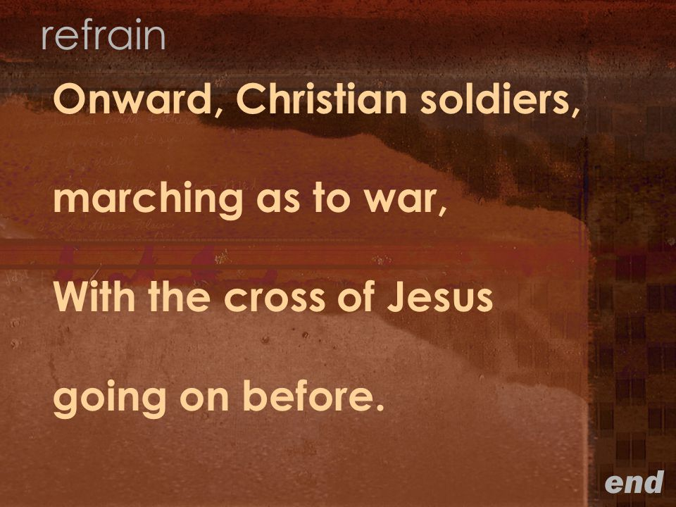 Onward, Christian soldiers, marching as to war, With the cross of Jesus going on before.
