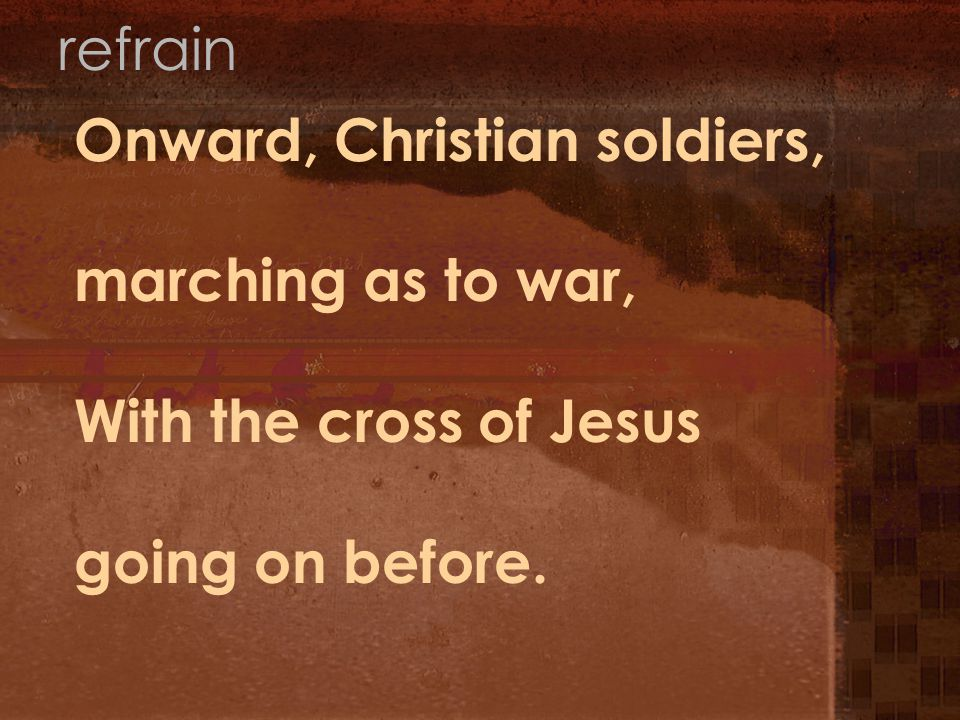 Onward, Christian soldiers, marching as to war, With the cross of Jesus going on before. refrain