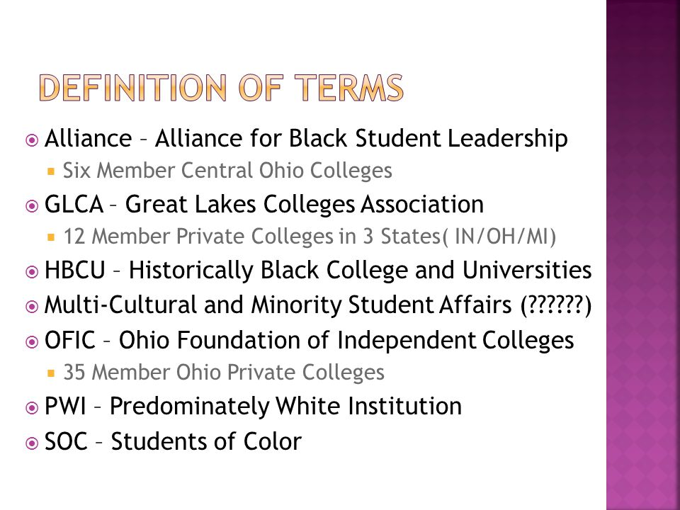  Alliance – Alliance for Black Student Leadership  Six Member Central Ohio Colleges  GLCA – Great Lakes Colleges Association  12 Member Private Colleges in 3 States( IN/OH/MI)  HBCU – Historically Black College and Universities  Multi-Cultural and Minority Student Affairs ( )  OFIC – Ohio Foundation of Independent Colleges  35 Member Ohio Private Colleges  PWI – Predominately White Institution  SOC – Students of Color