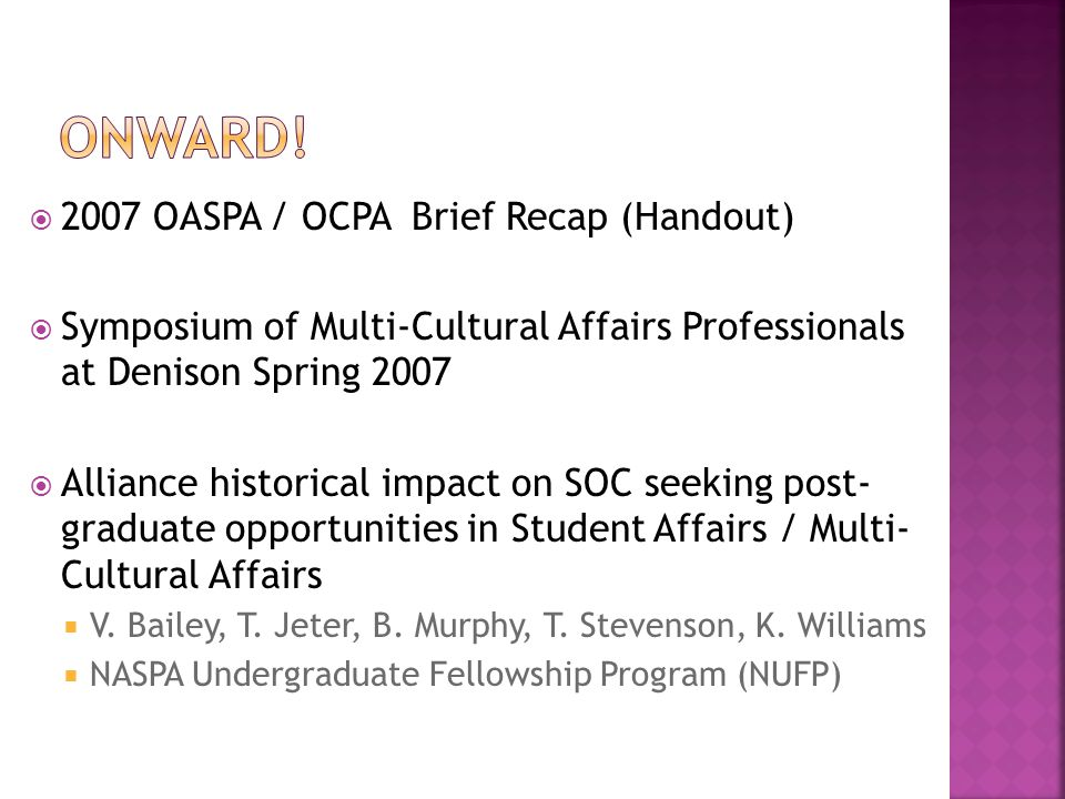  2007 OASPA / OCPA Brief Recap (Handout)  Symposium of Multi-Cultural Affairs Professionals at Denison Spring 2007  Alliance historical impact on SOC seeking post- graduate opportunities in Student Affairs / Multi- Cultural Affairs  V.