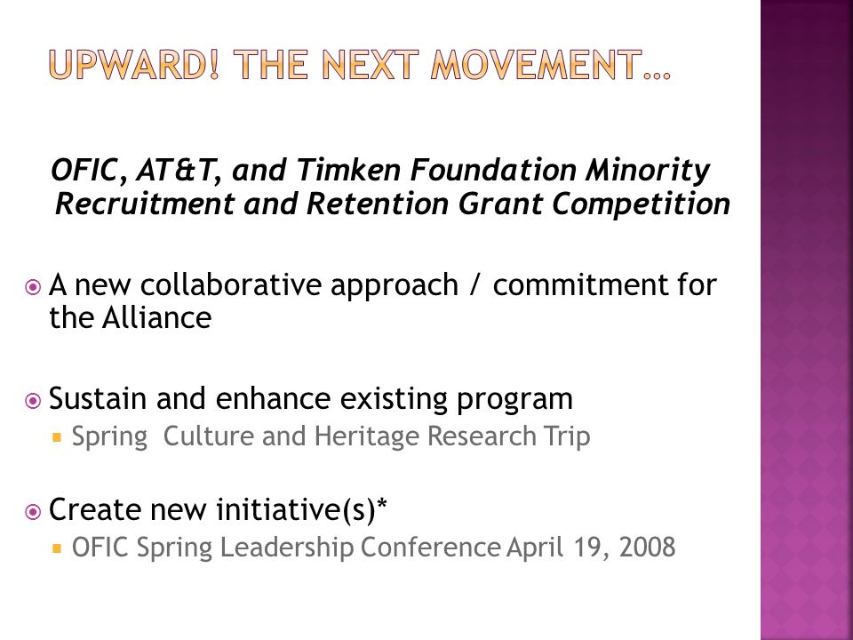 OFIC, AT&T, and Timken Foundation Minority Recruitment and Retention Grant Competition  A new collaborative approach / commitment for the Alliance  Sustain and enhance existing program  Spring Culture and Heritage Research Trip  Create new initiative(s)*  OFIC Spring Leadership Conference April 19, 2008