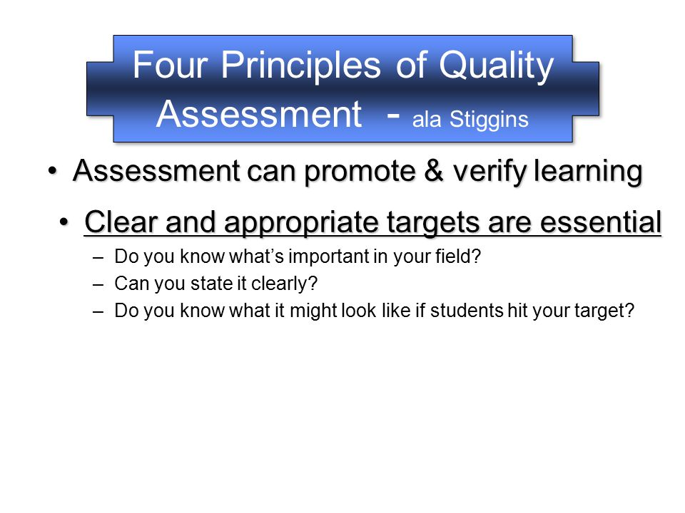 Four Principles of Quality Assessment - ala Stiggins Assessment can promote & verify learningAssessment can promote & verify learning –The purpose of