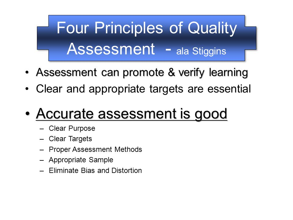 Four Principles of Quality Assessment - ala Stiggins Clear and appropriate targets are essentialClear and appropriate targets are essential –Do you know what's important in your field.