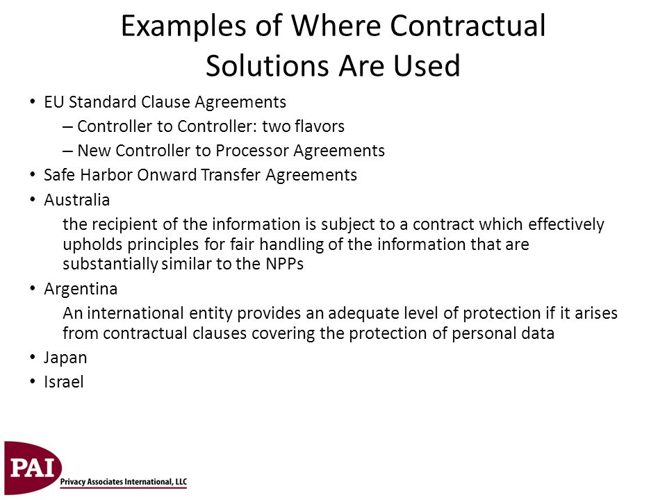 Examples of Where Contractual Solutions Are Used EU Standard Clause Agreements – Controller to Controller: two flavors – New Controller to Processor A