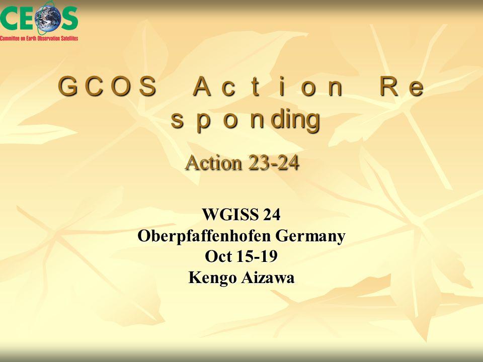 GCOS Action Re spon ding Action 23-24 WGISS 24 Oberpfaffenhofen Germany Oct 15-19 Kengo Aizawa