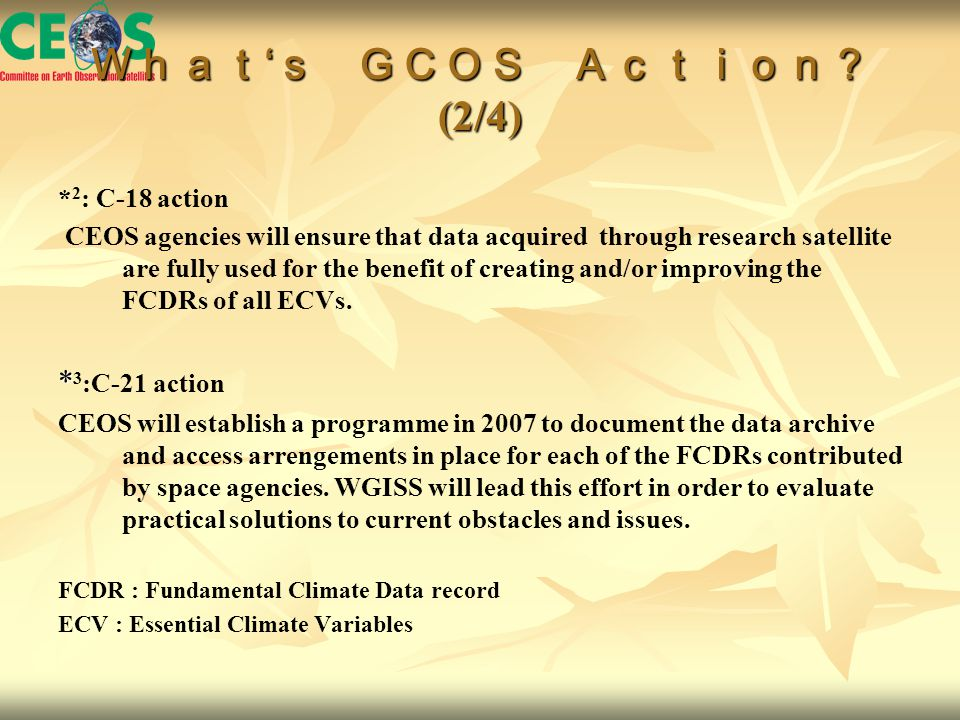 What ' s GCOS Action? (2/4) * 2 : C-18 action CEOS agencies will ensure that data acquired through research satellite are fully used for the benefit of creating and/or improving the FCDRs of all ECVs.
