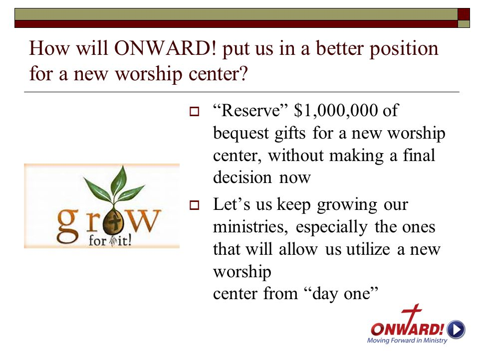 "How will ONWARD! put us in a better position for a new worship center?  ""Reserve"" $1,000,000 of bequest gifts for a new worship center, without makin"