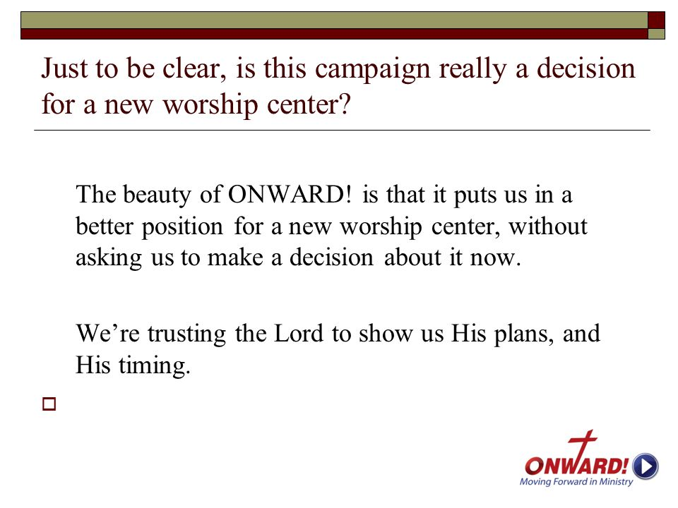 Just to be clear, is this campaign really a decision for a new worship center? The beauty of ONWARD! is that it puts us in a better position for a new