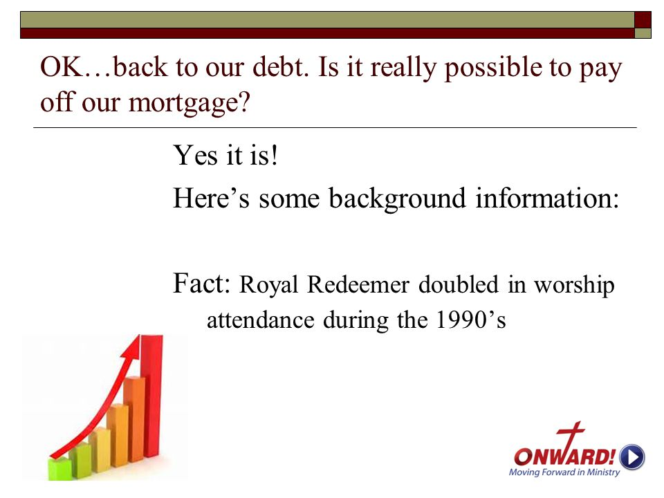 OK…back to our debt. Is it really possible to pay off our mortgage? Yes it is! Here's some background information: Fact: Royal Redeemer doubled in wor