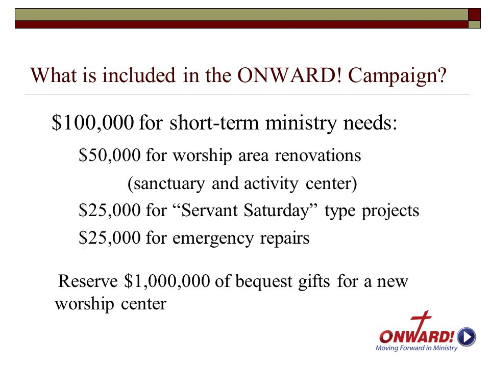 What is included in the ONWARD! Campaign? $100,000 for short-term ministry needs: $50,000 for worship area renovations (sanctuary and activity center)