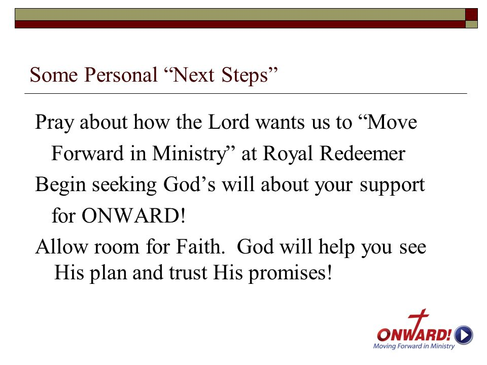 "Some Personal ""Next Steps"" Pray about how the Lord wants us to ""Move Forward in Ministry"" at Royal Redeemer Begin seeking God's will about your suppor"