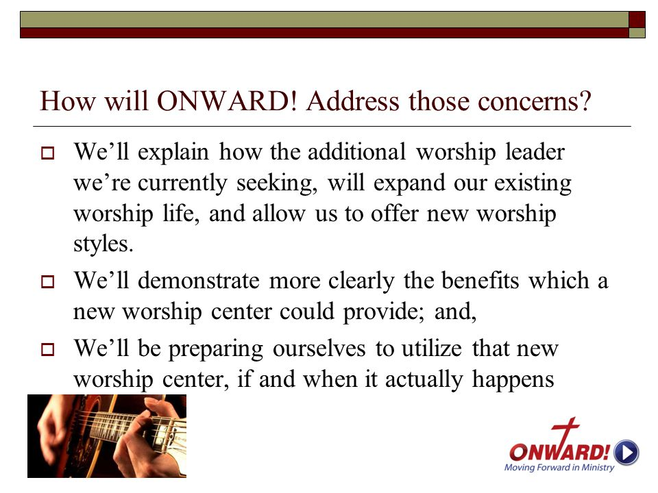 How will ONWARD! Address those concerns?  We'll explain how the additional worship leader we're currently seeking, will expand our existing worship l