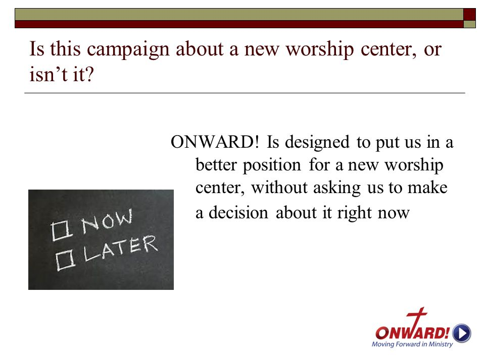 Is this campaign about a new worship center, or isn't it? ONWARD! Is designed to put us in a better position for a new worship center, without asking