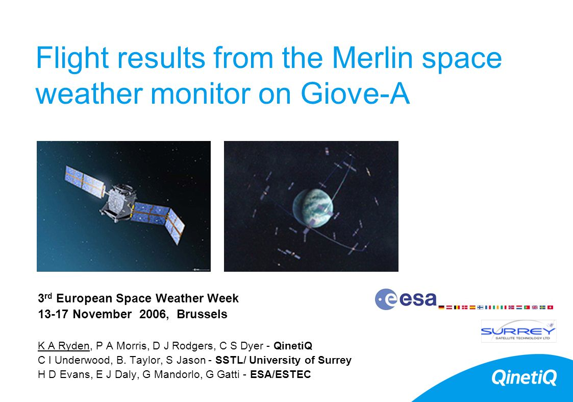Flight results from the Merlin space weather monitor on Giove-A 3 rd European Space Weather Week 13-17 November 2006, Brussels K A Ryden, P A Morris, D J Rodgers, C S Dyer - QinetiQ C I Underwood, B.